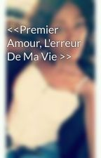 <<Premier Amour, L'erreur De Ma Vie >>  by QueenSik