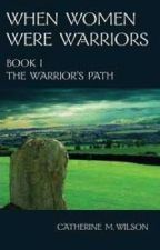 When Women Were Warriors Book I: The Warrior's Path by catherinemwilson