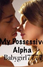 My Possessive Alpha by babygirl7777