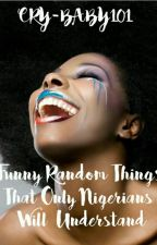 Funny Random Things That Only Nigerians Will Understand(ProjectNigeriaUC2017) by Cry-baby101