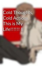 Cold Thoughts, Cold Actions, This is My Life!!!!!! II  by JustCallMeHarley