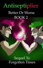 Antiseptiplier: Better Or Worse: BOOK2 Sequel to Forgotten Times by ImCrowley_57