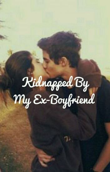~°Kidnapped By My Ex-Boyfriend (COMPLETED)°~