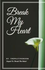 Break My Heart [sequel to Break The Rules] by -thewaitingroom