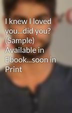 I knew I loved you...did you? (Sample) Available in Ebook...soon in Print by thetis27