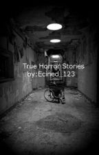 True Horror Stories by Ecined_123