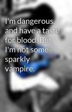 I'm dangerous, and have a taste for blood. But I'm not some sparkly vampire. by fueledbymusic