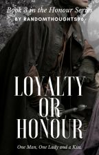 Loyalty Or Honour (Book 3)  by randomthoughts96