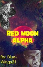 The Red Moon Alpha by Blue-Wings21