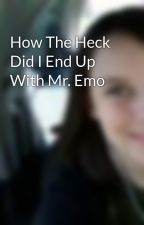 How The Heck Did I End Up With Mr. Emo by wexiewoo