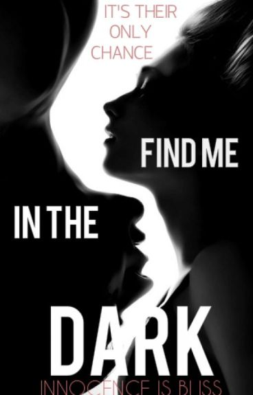 Find Me In The Dark (ON HOLD) by Innocence_is_bliss