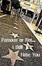 Famous or Not... I Still Hate You by SoNerdySoLittleTime