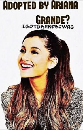 Adopted by Ariana Grande?! by IGotGrandeSwag