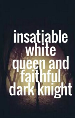 Insatiable White Queen And Faithful Dark Knight [ completed ] by 007rossy