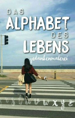 das alphabet des lebens a wie anfang wattpad. Black Bedroom Furniture Sets. Home Design Ideas