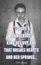 ''I crave a dangerous kind of love,one that breaks hearts and bed springs,, by fastfuriousmgc
