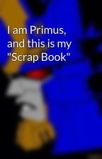 "I am Primus, and this is my ""Scrap Book"" by CommentsByPrimus"