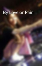 By Love or Pain  by marquesssz