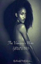 The Vampire's Mate (BWWM) by BeautifulThickGurl