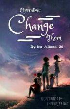 OPERATION: CHANGE THEM by Im_Aliana_28