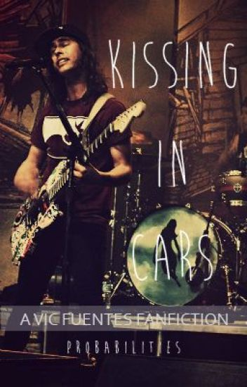 Kissing In Cars [ Vic Fuentes Fanic ]