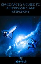 Space Facts:  A Guide to Astrophysics and Astronomy by jujuroses