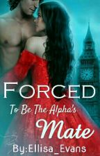 Forced To Be The Alpha's Mate by Ellisa_Evans