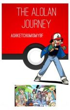 The Alolan Journey (3rd Book) by ashketchumismybf