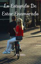 Lo estúpido de estar enamorado by AraValdez97