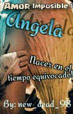 Ángela (Amor Imposible I) #Wattys2017 by new_dead_98