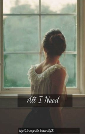 All I Need💕 by XIncognitoInsanityX