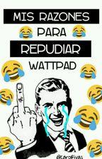Mis Razones para REPUDIAR Wattpad by CaroRivas