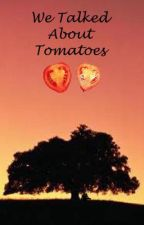 We Talked About Tomatoes by someone123