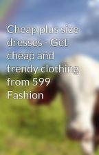 Cheap plus size dresses - Get cheap and trendy clothing from 599 Fashion by 599fasion