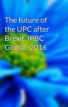 The future of the UPC after Brexit, IPBC Global -2016 by remustheon