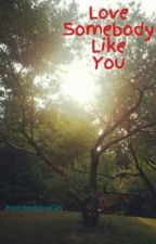 Love Somebody Like You by anotherloseranthem