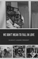 WE DON'T MEANT TO FALL IN LOVE [FANFICTION] by Sakuraa102