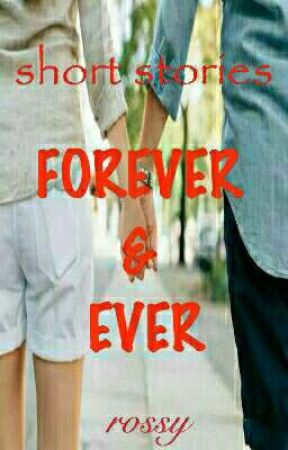 FOREVER AND EVER (ONE SHOT SHORT STORIES) by 007rossy