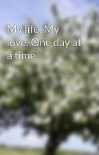 My life, My love. One day at a time. by bandgeek789