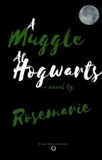 A Muggle at Hogwarts{PLEASE READ DESCRIPTION} by -Rosemarie03-