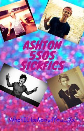 Ashton 5sos Sickfics by WhatILikeAboutYou_Xx