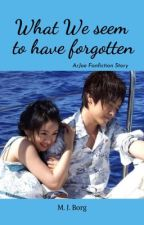 What We Seem to have Forgotten (ArJoe Fan-Fiction) (Completed) by jennie_yeol
