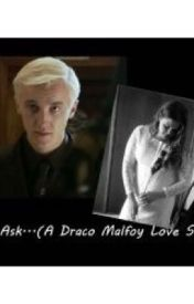 Just ask (Draco Malfoy) **COMPLETE** - Chapter 1 - The Beginning