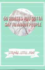 50 Roasts You Gotta Say To Annoy People  by Strange_Little_Pony
