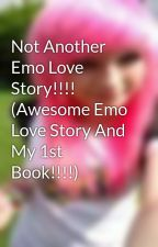 Not Another Emo Love Story!!!! (Awesome Emo Love Story And My 1st Book!!!!) by Gettho_UNICORN6394