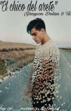 El chico del arete (Grayson dolan & tú ) by ___mons3_4ntoni4___