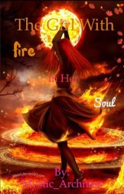 The Girl With A Fire In Her Soul by Mystic_Archress