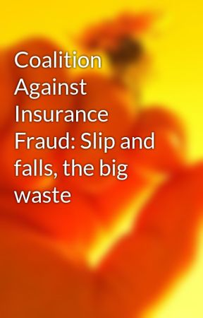 Coalition Against Insurance Fraud: Slip and falls, the big waste by charlieclende