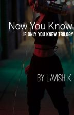Now You Know (If Only You Knew Trilogy)-BEING REWRITTEN by LavishhhK