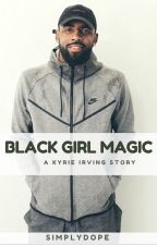 Black Girl Magic | (A Kyrie Irving Story) by simplydope_